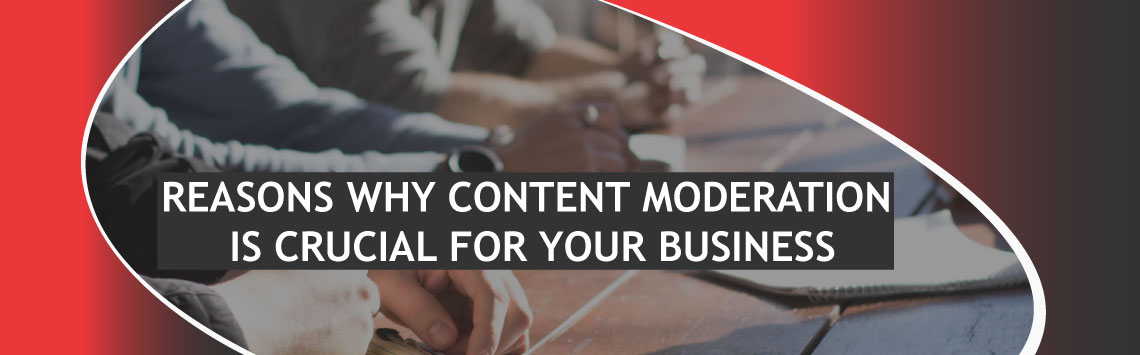 REASONS WHY CONTENT MODERATION IS CRUCIAL FOR YOUR BUSINESS